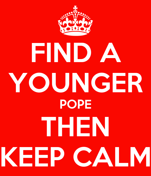 FIND A YOUNGER POPE THEN KEEP CALM