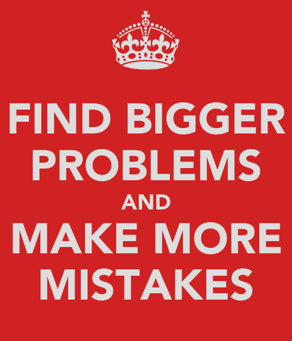 FIND BIGGER PROBLEMS AND MAKE MORE MISTAKES