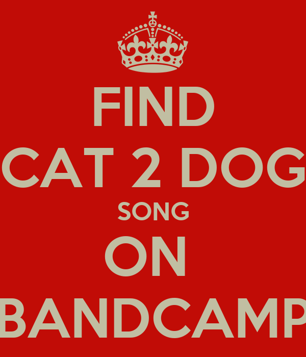 FIND CAT 2 DOG SONG ON  BANDCAMP