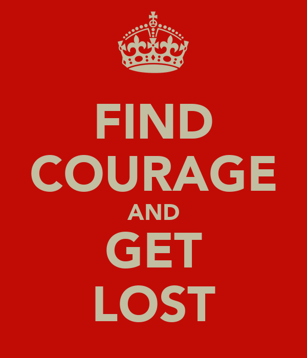 FIND COURAGE AND GET LOST