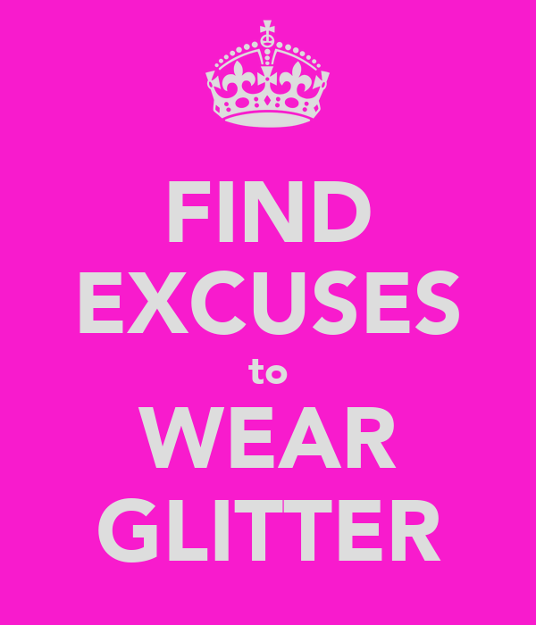 FIND EXCUSES to WEAR GLITTER
