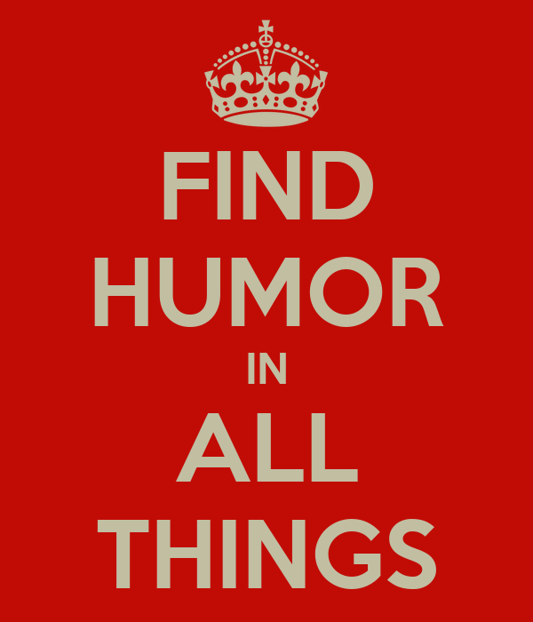 FIND HUMOR IN ALL THINGS