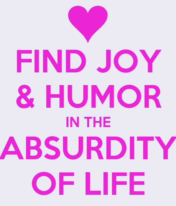 FIND JOY & HUMOR IN THE ABSURDITY OF LIFE