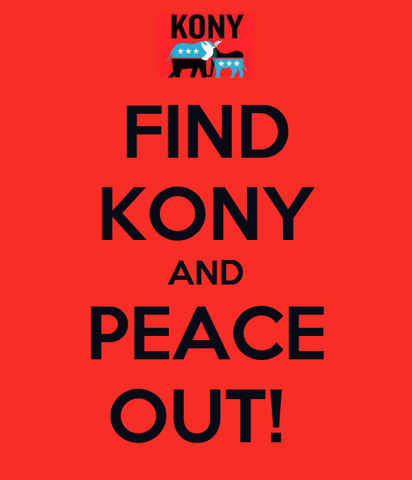 FIND KONY AND PEACE OUT!