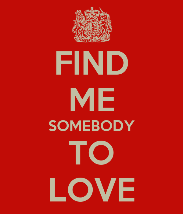 FIND ME SOMEBODY TO LOVE