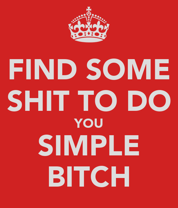 FIND SOME SHIT TO DO YOU SIMPLE BITCH