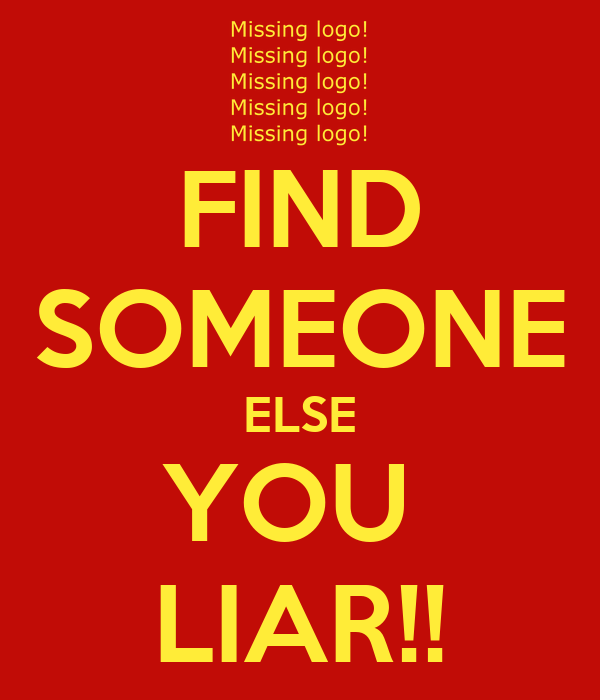 FIND SOMEONE ELSE YOU  LIAR!!