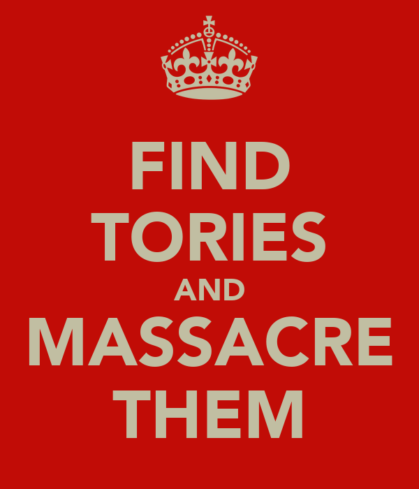 FIND TORIES AND MASSACRE THEM