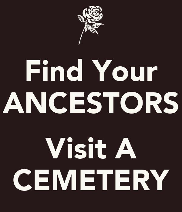 Find Your ANCESTORS  Visit A CEMETERY