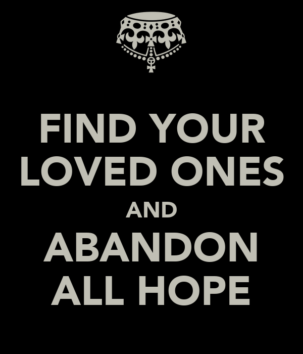 FIND YOUR LOVED ONES AND ABANDON ALL HOPE
