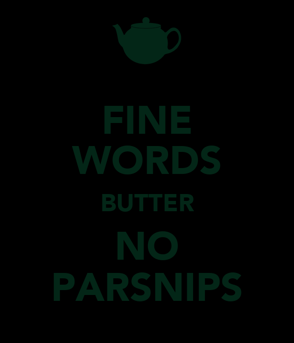 FINE WORDS BUTTER NO PARSNIPS