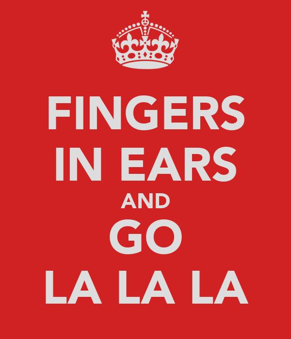 FINGERS IN EARS AND GO LA LA LA