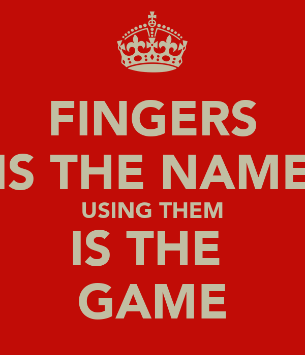 FINGERS IS THE NAME USING THEM IS THE  GAME