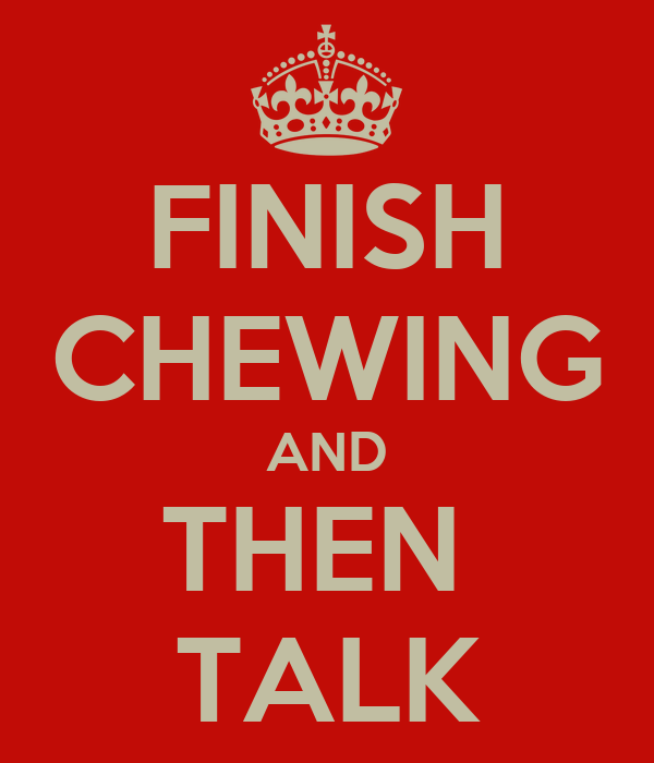 FINISH CHEWING AND THEN  TALK
