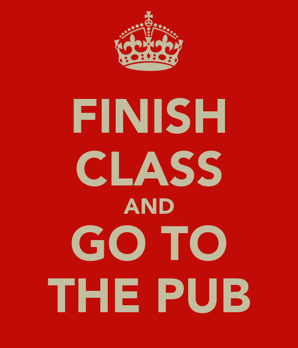 FINISH CLASS AND GO TO THE PUB