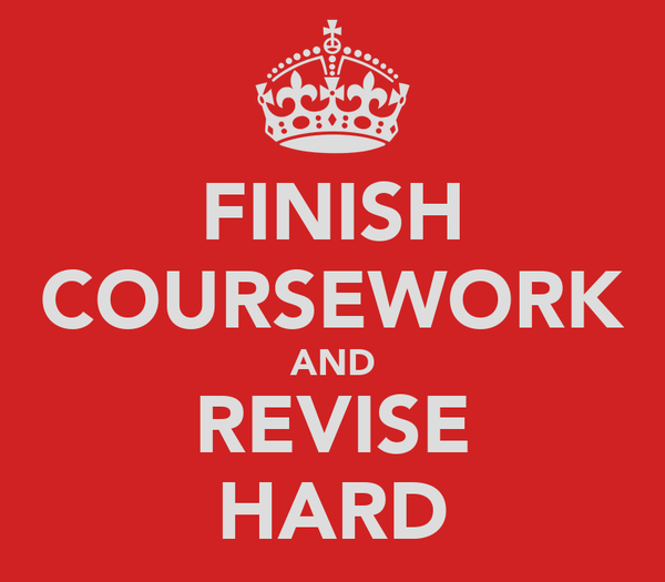 FINISH COURSEWORK AND REVISE HARD