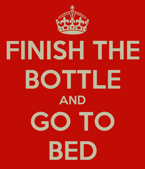 FINISH THE BOTTLE AND GO TO BED