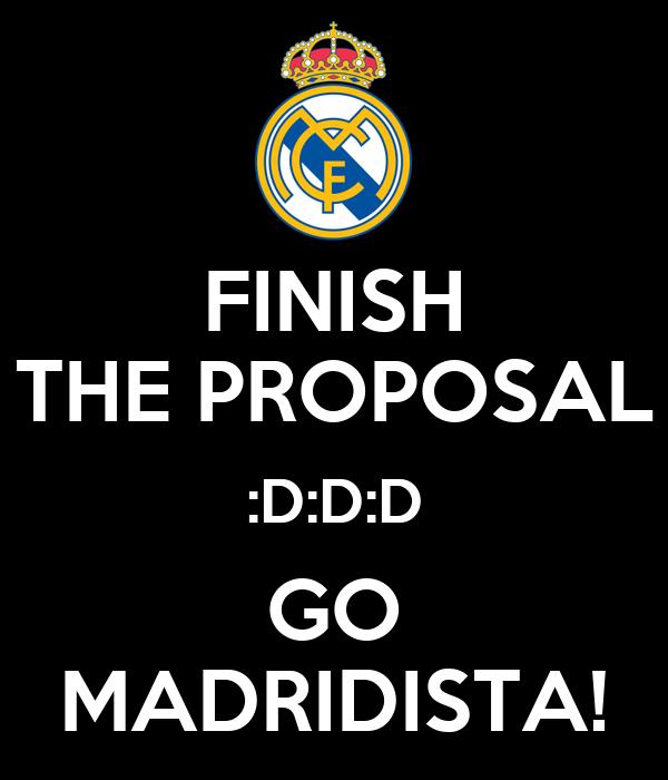 FINISH THE PROPOSAL :D:D:D GO MADRIDISTA!