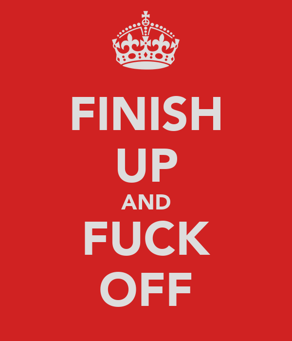 FINISH UP AND FUCK OFF