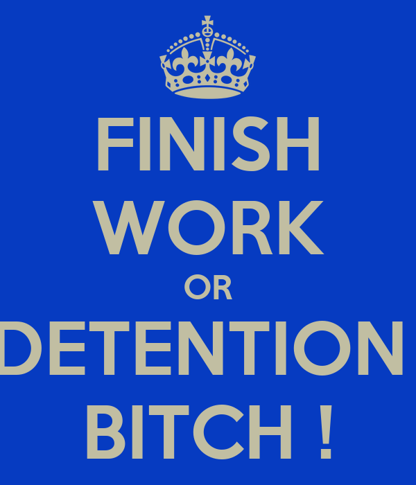 FINISH WORK OR DETENTION  BITCH !