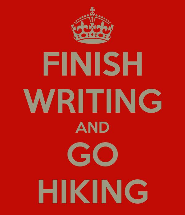 FINISH WRITING AND GO HIKING