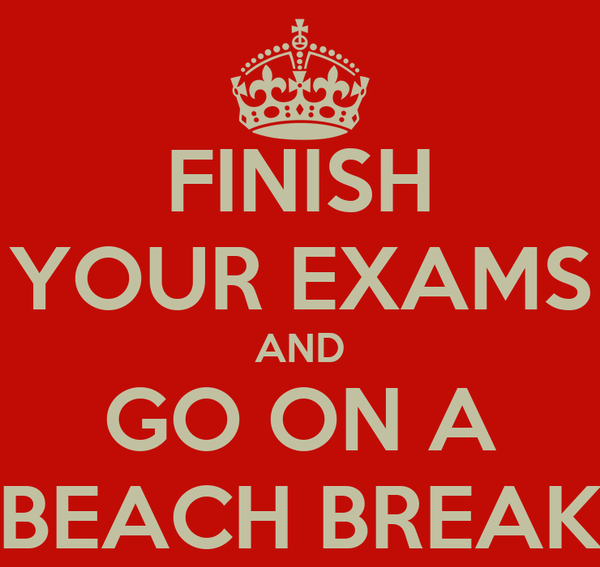 FINISH YOUR EXAMS AND GO ON A BEACH BREAK