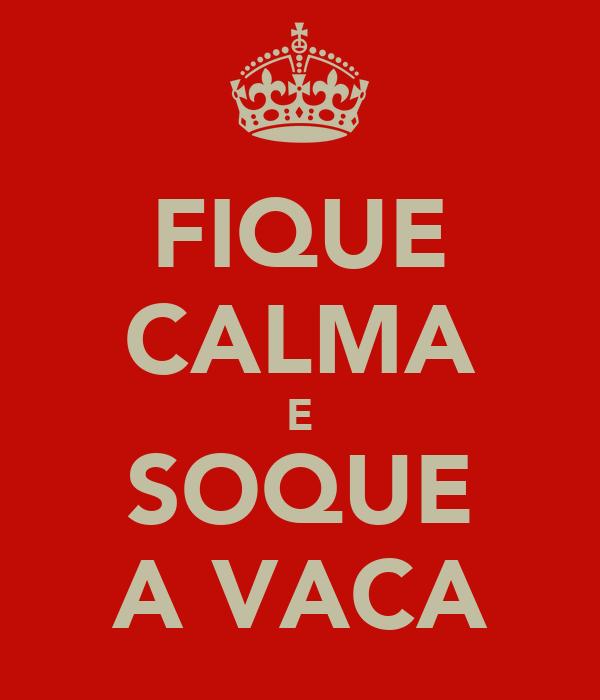 FIQUE CALMA E SOQUE A VACA