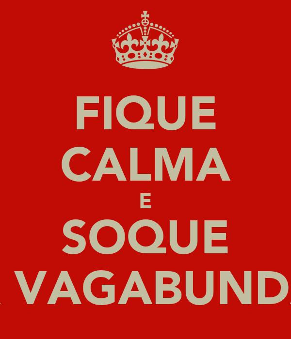 FIQUE CALMA E SOQUE A VAGABUNDA