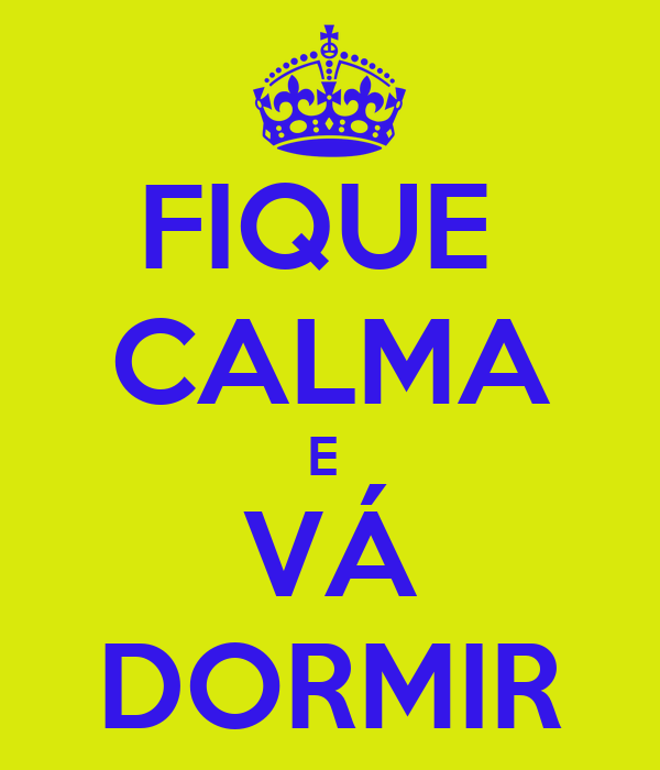 FIQUE  CALMA E  VÁ DORMIR