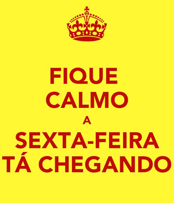FIQUE  CALMO A SEXTA-FEIRA TÁ CHEGANDO
