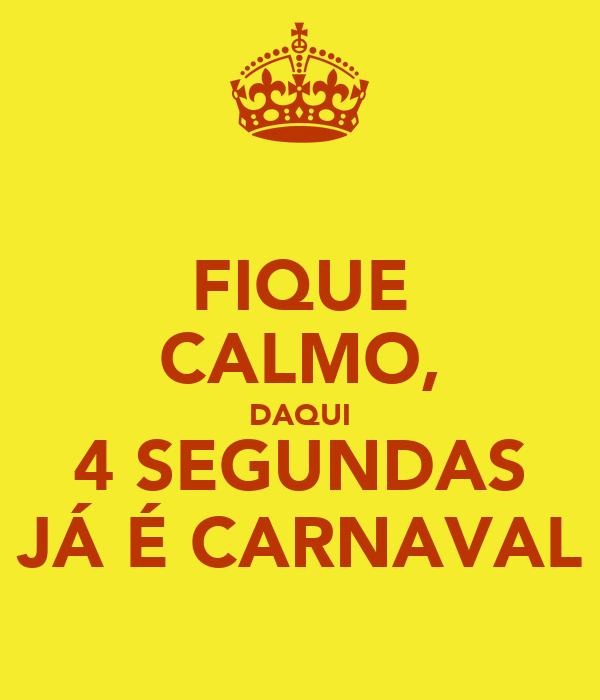 FIQUE CALMO, DAQUI 4 SEGUNDAS JÁ É CARNAVAL