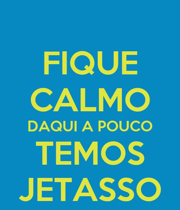 FIQUE CALMO DAQUI A POUCO TEMOS JETASSO