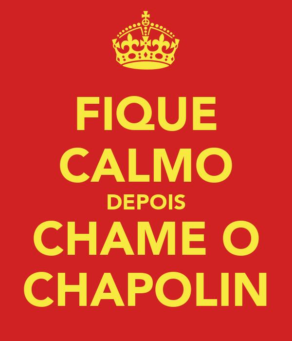 FIQUE CALMO DEPOIS CHAME O CHAPOLIN