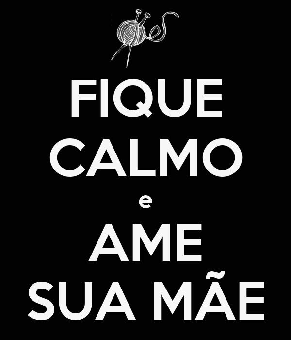 FIQUE CALMO e AME SUA MÃE