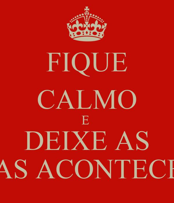 FIQUE CALMO E  DEIXE AS COISAS ACONTECEREM