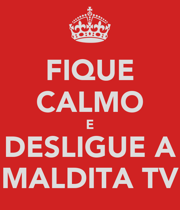 FIQUE CALMO E DESLIGUE A MALDITA TV