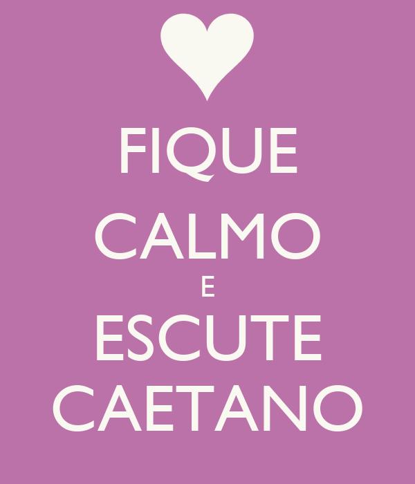 FIQUE CALMO E ESCUTE CAETANO