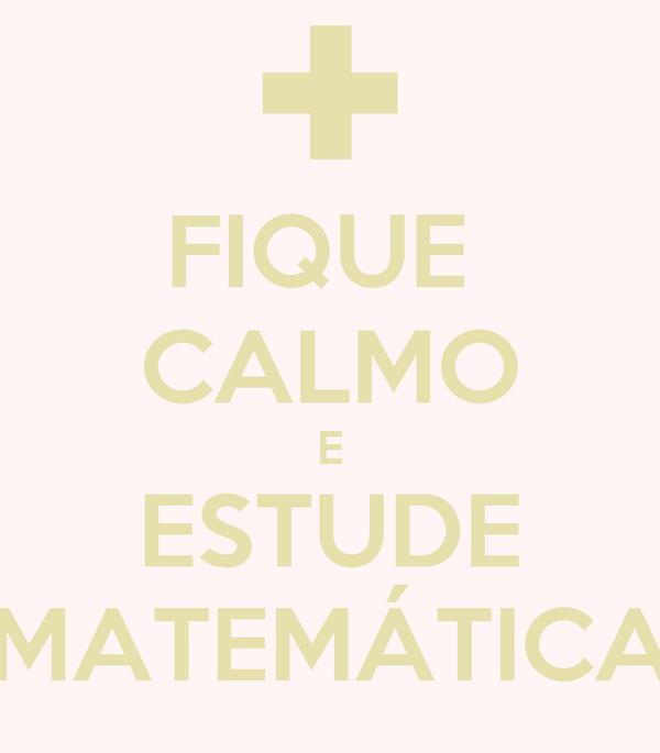 FIQUE  CALMO E ESTUDE MATEMÁTICA