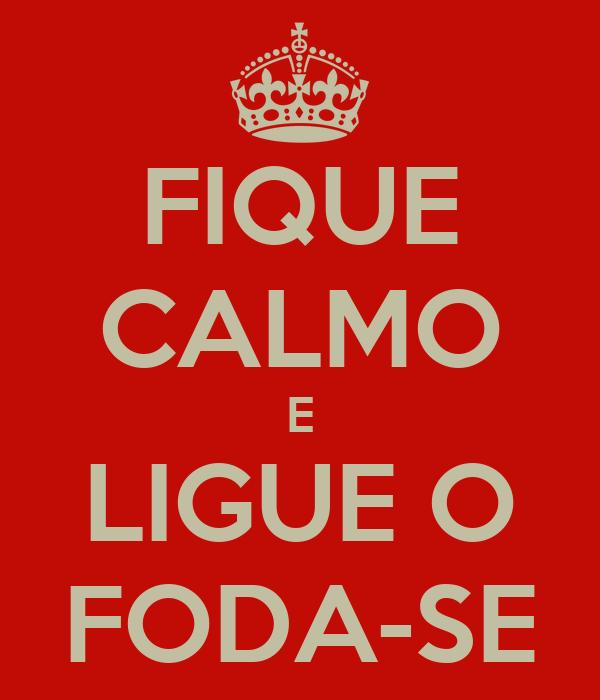 FIQUE CALMO E LIGUE O FODA-SE