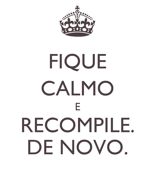 FIQUE CALMO E RECOMPILE. DE NOVO.