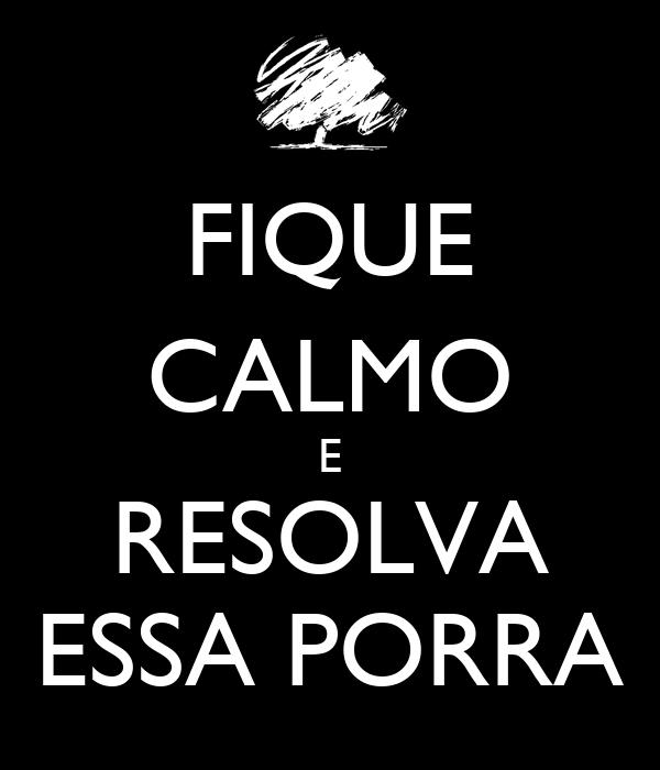 FIQUE CALMO E RESOLVA ESSA PORRA