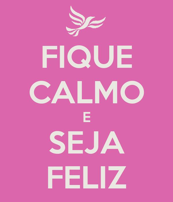 FIQUE CALMO E SEJA FELIZ