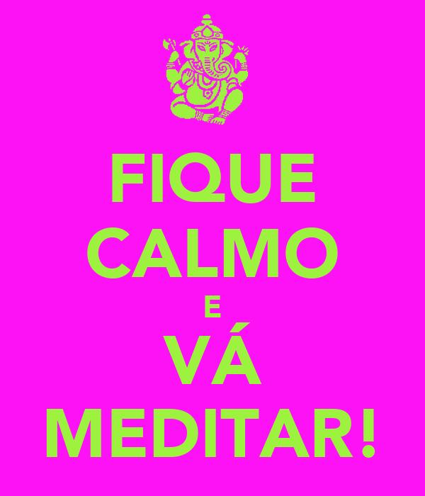 FIQUE CALMO E VÁ MEDITAR!
