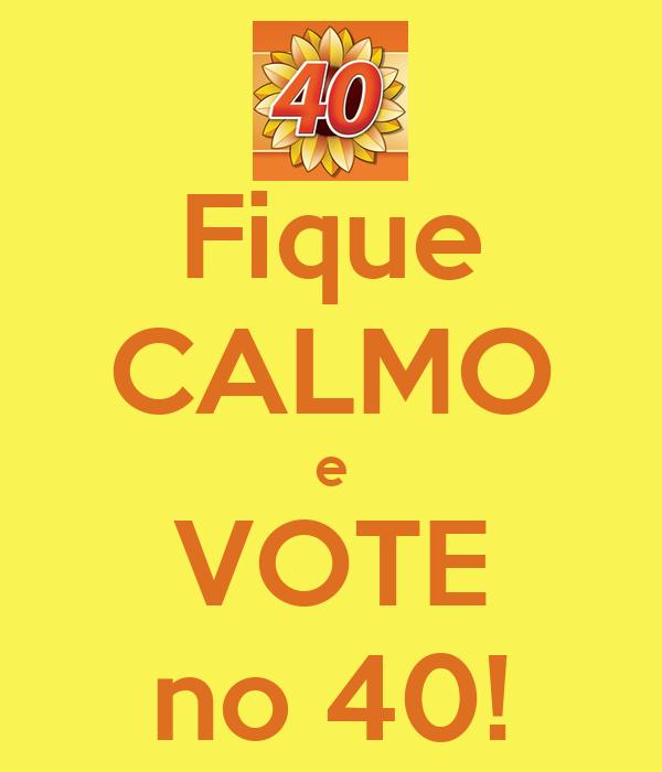 Fique CALMO e VOTE no 40!