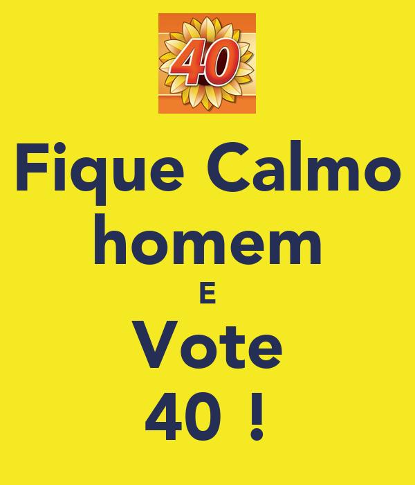 Fique Calmo homem E Vote 40 !