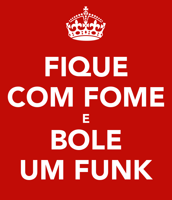 FIQUE COM FOME E BOLE UM FUNK