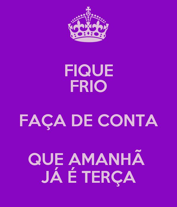 FIQUE FRIO FAÇA DE CONTA QUE AMANHÃ  JÁ É TERÇA