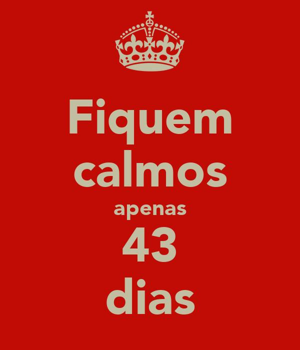 Fiquem calmos apenas 43 dias