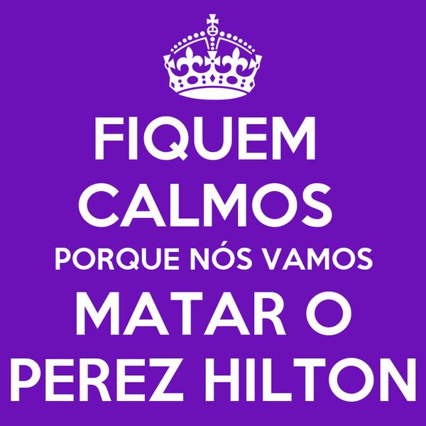 FIQUEM  CALMOS  PORQUE NÓS VAMOS MATAR O PEREZ HILTON