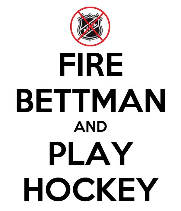 FIRE BETTMAN AND PLAY HOCKEY